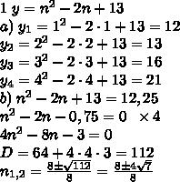 1\;y=n^2-2n+13\\ a)\;y_1=1^2-2\cdot1+13=12\\ y_2=2^2-2\cdot2+13=13\\ y_3=3^2-2\cdot3+13=16\\ y_4=4^2-2\cdot4+13=21\\ b)\;n^2-2n+13=12,25\\ n^2-2n-0,75=0\;\;\times4\\ 4n^2-8n-3=0\\ D=64+4\cdot4\cdot3=112\\ n_{1,2}=\frac{8\pm\sqrt{112}}8=\frac{8\pm4\sqrt7}8