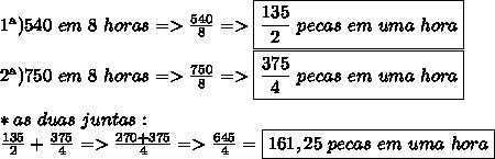 1\ª)540\ em\ 8\ horas=>\frac{540}{8}=>\boxed{\frac{135}{2}\ pecas\ em\ uma\ hora}\\2\ª)750\ em\ 8\ horas=>\frac{750}{8}=>\boxed{\frac{375}{4}\ pecas\ em\ uma\ hora}\\\\\ *as\ duas\ juntas:\\\frac{135}{2}+\frac{375}{4}=>\frac{270+375}{4}=>\frac{645}{4}=\boxed{161,25\ pecas\ em\ uma\ hora}