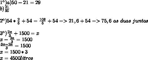 1\º)a)50-21=29\\b)\frac{21}{50}\\\\2\º)54*\frac{2}{5}+54=\frac{108}{5}+54=>21,6+54=>75,6\ as\ duas\ juntas\\\\3\º)\frac{2x}{3}+1500=x\\x-\frac{2x}{3}=1500\\\frac{3x-2x}{3}=1500\\x=1500*3\\x=4500 litros