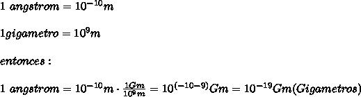 1\ angstrom= 10^{-10}m\\ \\1gigametro=10^{9}m\\ \\entonces:\\ \\1\ angstrom= 10^{-10}m\cdot \frac{1Gm}{10^{9}m}=10^{(-10-9)}Gm=10^{-19}Gm(Gigametros)