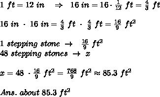 1\ ft=12\ in\ \ \ \Rightarrow\ \ 16\ in=16\cdot  \frac{1}{12}\ ft= \frac{4}{3} \ ft\\\\16\ in\ \cdot\ 16\ in=\frac{4}{3} \ ft\ \cdot\ \frac{4}{3} \ ft= \frac{16}{9} \ ft^2\\\\1\ stepping\ stone\ \rightarrow\ \ \frac{16}{9} \ ft^2\\48\ stepping\ stones\ \rightarrow\ x\\\\x=48\ \cdot\frac{16}{9} \ ft^2= \frac{768}{9} \ ft^2\approx85.3\ ft^2\\\\Ans.\ about\ 85.3\ ft^2