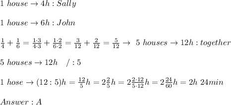 1\ house\to4h:Sally\\\\1\ house\to6h:John\\\\\frac{1}{4}+\frac{1}{6}=\frac{1\cdot3}{4\cdot3}+\frac{1\cdot2}{6\cdot2}=\frac{3}{12}+\frac{2}{12}=\frac{5}{12}\to\ 5\ houses\to12h:together\\\\5\ houses \to12h\ \ \ /:5\\\\1\ hose\to(12:5)h=\frac{12}{5}h=2\frac{2}{5}h=2\frac{2\cdot12}{5\cdot12}h=2\frac{24}{60}h=2h\ 24min\\\\Answer:A