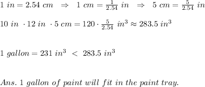 1\ in=2.54\ cm\ \ \Rightarrow\ \ 1\ cm= \frac{1}{2.54}\ in \ \ \Rightarrow\ \ 5\ cm= \frac{5}{2.54}\ in\\ \\10\ in\ \cdot12\ in\ \cdot 5\ cm=120\cdot \frac{5}{2.54}\ in^3\approx283.5\ in^3\\ \\\\1\ gallon=231\ in^3\ <\ 283.5\ in^3\\\\\\Ans.\ 1\ gallon\ of\ paint\ will\ fit\ in\ the\ paint\ tray.