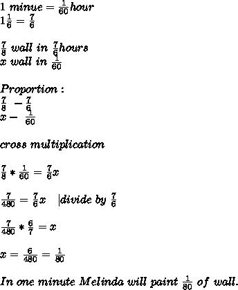 1\ minue=\frac{1}{60}hour\ 1\frac{1}{6}=\frac{7}{6}\\ \frac{7}{8}\ wall\ in\ \frac{7}{6}hours\x\ wall\ in\  \frac{1}{60}\\Proportion:\\frac{7}{8}\ - \frac{7}{6}\x-\ \frac{1}{60}\\cross\ multiplication\\\frac{7}{8}*\frac{1}{60}=\frac{7}{6}x\\\frac{7}{480}=\frac{7}{6}x\ \ \ | divide\ by\ \frac{7}{6}\\\frac{7}{480}*\frac{6}{7}=x\\x=\frac{6}{480}=\frac{1}{80}\\ In\ one\ minute\ Melinda\ will\ paint\ \frac{1}{80}\ of\ wall.