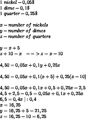 1\ nickel-0,05\$\1\ dime-0,1\$\1\ quarter-0,25\$\\x-number\ of\ nickels\y-number\ of\ dimes\z-number\ of\ quarters\\\ y=x+5\z+10=x\ \ -->z=x-10\ \\4,50=0,05x+0,1y+0,25z\\4,50=0,05x+0,1(x+5)+0,25(x-10)\\4,50=0,05x+0,1x+0,5+0,25x-2,5\4,5+2,5-0,5=0,05x+0,1x+0,25x\6,5=0,4x\ |:0,4\x=16,25\y=16,25+5=21,25\z=16,25-10=6,25