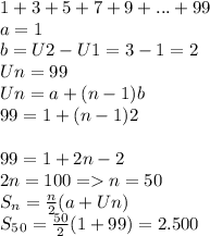 1 + 3 + 5 + 7 + 9 +... + 99  \\ a=1\\b=U2-U1=3-1=2 \\ Un=99 \\ Un= a+(n-1)b \\ 99=1+(n-1)2 \\ \\ 99=1+2n-2 \\ 2n=100=>n=50 \\S_n = \frac{n}{2}(a+Un) \\ S_5_0= \frac{50}{2}(1+99)=2.500