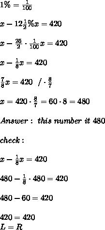 1 \% = \frac{1}{100}\\ \\x - 12 \frac{1}{2} \% x = 420 \\\\x -   \frac{25}{2} \cdot \frac{1}{100}x  = 420\\\\ x-\frac{1}{8}x=420 \\\\\frac{7}{8}x =420 \ \ / \cdot \frac{8}{7}\\\\x=420\cdot\frac{8}{7}= 60\cdot 8=480 \\ \\ Answer : \ this \ number \ it  \ 480 \\ \\ check : \\ \\   x-\frac{1}{8}x =420\\ \\ 480-\frac{1}{8}\cdot 480=420 \\ \\480-60=420\\\\420=420 \\ L= R