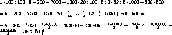 1 \cdot 100:100 \cdot 5-200+7000+1000 \cdot 20:100 \cdot 5:3\cdot 52:5\cdot 1000+800 \cdot 500=\\\\= 5-200+7000+1000 \cdot 20 \cdot \frac{1}{100} \cdot 5 \cdot\frac{1 }{3} \cdot 52 \cdot \frac{1}{5} \cdot 1000+800 \cdot 500=\\\\= 5-200+7000+ \frac{10400000}{3} +400000 = 406805 + \frac{10400000}{3} =\frac{1220415}{3}+\frac{10400000}{3}=\frac{11620415}{3} =3873471\frac{2}{3}