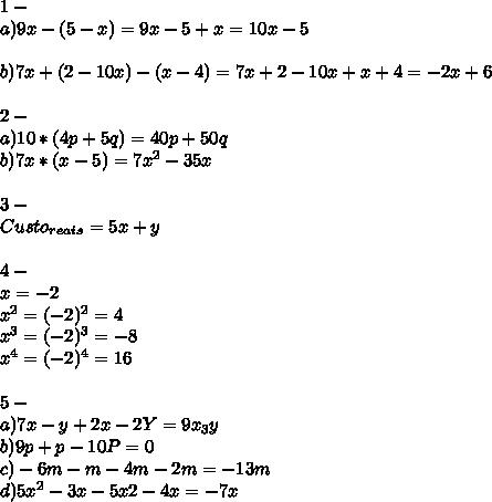 1-\\ a)9x-(5-x)=9x-5+x=10x-5\\ \\ b)7x+(2-10x)-(x-4)=7x+2-10x+x+4=-2x+6\\ \\ 2-\\a)10*(4p+5q)=40p+50q\\ b)7x*(x-5)=7x^2-35x\\ \\3-\\ Custo_{reais}=5x+y\\ \\4-\\x=-2\\x^2=(-2)^2=4\\x^3=(-2)^3=-8\\x^4=(-2)^4=16\\ \\5-\\ a)7x-y+2x-2Y=9x_3y \\b)9p+p-10P=0\\ c)-6m-m-4m-2m=-13m\\ d)5x^2-3x-5x}2-4x=-7x\\