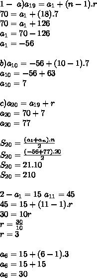 1-\ a) a_{19}=a_{1}+(n-1).r \\ 70=a_{1}+(18).7 \\ 70= a_{1} + 126\\ a_{1}=70-126\\ a_{1}=-56\\ \\ b) a_{10}= -56+(10-1).7 \\ a_{10}=-56+63\\ a_{10}=7\\\\ c)a_{20}= a_{19} + r\\ a_{20}= 70+7\\ a_{20}= 77 \\ \\ S_{20}= \frac{(a_{1} + a_{n}).n}{2} \\ S_{20}= \frac{(-56+77).20}{2}\\ S_{20}= 21.10\\ S_{20}=210 \\\\ 2- a_{1}=15 \ a_{11}= 45 \\ 45=15+(11-1).r\\ 30=10r\\ r=\frac{30}{10}\\ r=3 \\\\ a_{6}= 15 + (6-1).3\\ a_{6}= 15+15\\ a_{6}=30\\