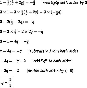 "1-\frac{2}{3}(\frac{1}{2}+2q)=-\frac{q}{3}\ \ \ \ \  multiply\ both\ sides\ by\ 3\\\\3\times1-3\times\frac{2}{3}(\frac{1}{2}+2q)=3\times(-\frac{1}{3}q)\\\\3-2(\frac{1}{2}+2q)=-q\\\\3-2\times\frac{1}{2}-2\times2q=-q\\\\3-1-4q=-q\\\\2-4q=-q\ \ \ \ \  subtract\ 2\ from\ both\ sides\\\\-4q=-q-2\ \ \ \ \  add\ ""q""\ to\ both\ sides\\\\-3q=-2\ \ \ \ \ \  divide\ both\ sides\ by\ (-3)\\\\\boxed{q=\frac{2}{3}}"