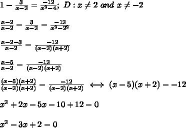 1-\frac{3}{x-2}=\frac{-12}{x^2-4};\ D:x\neq2\ and\ x\neq-2\\\\\frac{x-2}{x-2}-\frac{3}{x-2}=\frac{-12}{x^2-2^2}\\\\\frac{x-2-3}{x-2}=\frac{-12}{(x-2)(x+2)}\\\\\frac{x-5}{x-2}=\frac{-12}{(x-2)(x+2)}\\\\\frac{(x-5)(x+2)}{(x-2)(x+2)}=\frac{-12}{(x-2)(x+2)}\iff(x-5)(x+2)=-12\\\\x^2+2x-5x-10+12=0\\\\x^2-3x+2=0