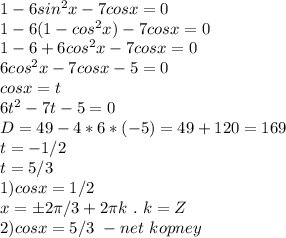 1-6sin^2x-7cosx=0\\1-6(1-cos^2x)-7cosx=0\\1-6+6cos^2x-7cosx=0\\6cos^2x-7cosx-5=0\\cosx=t\\6t^2-7t-5=0\\D=49-4*6*(-5)=49+120=169\\t=-1/2\\t=5/3\\1)cosx=1/2\\x=б2\pi/3+2\pi k \ . \ k=Z\\2)cosx=5/3 \ - net \ kopney