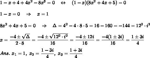 1-x+4+4x^2-8x^3=0\ \ \ \Leftrightarrow\ \ \ (1-x)(8x^2+4x+5)=0\\\\1-x=0\ \ \ \Rightarrow\ \ \ x=1\\\\\ 8x^2+4x+5=0\ \ \ \Rightarrow\ \ \ \Delta=4^2-4\cdot8\cdot5=16-160=-144=12^2\cdot i^2\\\\x= \frac{\big{-4\pm \sqrt{\Delta}} }{\big{2\cdot8}} =\frac{\big{-4\pm \sqrt{12^2\cdot i^2}} }{\big{16}} =\frac{\big{-4\pm12i} }{\big{16}} =\frac{\big{-4(1\pm 3i)} }{\big{16}} =\frac{\big{1\pm 3i} }{\big{4}} \\\\Ans.\ x_1=1,\ x_2=\frac{\big{1- 3i} }{\big{4}} ,\ x_3=\frac{\big{1+ 3i} }{\big{4}}