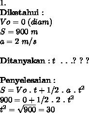 1. \\ \mathbf{Diketahui} :  \\ Vo = 0~(diam) \\ S = 900~m \\ a = 2~m/s \\  \\ \mathbf{Ditanyakan} : t~~.~.~.?~?~?  \\  \\ \mathbf{Penyelesaian} :\\ S = Vo~.~t +  1/2~.~a~.~t^2 \\900=0+1/2~.~2~.~t^2 \\t^2= \sqrt{900} =30