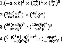 1.(-a \times b)^3 \times ( \frac{-b}{2a})^4 \times ( \frac{3a}{b})^5 \\ \\ 2. ( \frac{24a^3 \times b^8}{6a^5\times b } ) \times (\frac{4b^3 \times a}{2a^3}) \\ \\ 3.( \frac{36(x \times 2y)^2}{3x \times y^2} : ( \frac{12x(3y)^2}{9x^2y} )^2 \\ \\ 4.( \frac{(-p)^3 \times (-q)^2 \times r^3}{-3(p^2q)^3} : ( \frac{2pqr^3}{-12(qr)^2})