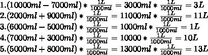 1.(10000ml-7000ml)* \frac{1L}{1000ml} =3000ml* \frac{1L}{1000ml} =3L \\ 2.(2000ml+9000ml)* \frac{1L}{1000ml} =11000ml* \frac{1L}{1000ml} =11L \\ 3.(6000ml-5000ml)* \frac{1L}{1000ml} =1000ml*\frac{1L}{1000ml} =1L \\ 4.(7000ml+3000ml)*\frac{1L}{1000ml} =10000*\frac{1L}{1000ml} =10L \\ 5.(5000ml+8000ml)*\frac{1L}{1000ml} =13000ml*\frac{1L}{1000ml} =13L