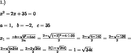 1.)\\\\x^2 - 2x + 35 = 0\\\\a=1, \ \ b=-2, \ \ c=35 \\\\x_{1}=\frac{-b-\sqrt{b^2-4ac}}{2a}= \frac{2-\sqrt{ (-2)^2-4 \cdot 1\cdot 35}}{2 }= \frac{2-\sqrt{4-140}}{2 }= \frac{2-\sqrt{-136}}{2 }=\\\\\frac{2-\sqrt{4*34}i}{2 }=\frac{2-2\sqrt{ 34}i}{2 }=\frac{2(1- \sqrt{ 34}i)}{2 }=1- \sqrt{ 34}i