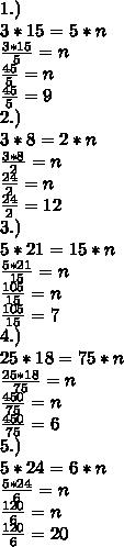 1.)\\3*15=5*n\\ \frac{3*15}{5}=n \\ \frac{45}{5}=n\\ \frac{45}{5} =9\\ 2.)\\3*8=2*n\\ \frac{3*8}{2}=n \\ \frac{24}{2}=n\\ \frac{24}{2}=12\\3.)\\5*21=15*n\\ \frac{5*21}{15}=n \\ \frac{105}{15}=n\\ \frac{105}{15}=7\\4.)\\25*18=75*n\\ \frac{25*18}{75}=n \\ \frac{450}{75}=n\\ \frac{450}{75}=6\\5.)\\5*24=6*n\\ \frac{5*24}{6}=n \\ \frac{120}{6}=n\\ \frac{120}{6}=20