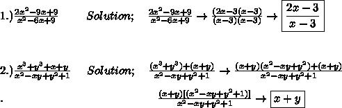 1.)\frac{2x^{2}-9x+9}{ x^{2}-6x+9} \ \ \ \ \ \ \ Solution;\ \ \ \frac{2x^{2}-9x+9}{ x^{2}-6x+9}\to \frac{(2x-3(x-3)}{(x-3)(x-3)}\to\boxed{ \frac{2x-3}{x-3}} \\ \\ \\ \\ 2.) \frac{x^{3}+y^{3}+x+y}{x^{2}-xy+y^{2}+1} \ \ \ \ Solution; \ \ \ \frac{(x^{3}+y^{3})+(x+y)}{x^{2}-xy+y^{2}+1}\to \frac{(x+y)(x^{2}-xy+y^{2})+(x+y)}{x^{2}-xy+y^{2}+1} \\ \\ .\ \ \ \ \ \ \ \ \ \ \ \ \ \ \ \ \ \ \ \ \ \ \ \ \ \ \ \ \ \ \ \ \ \ \ \ \ \ \ \ \frac{(x+y)[(x^{2}-xy+y^{2}+1)]}{{x^{2}-xy+y^{2}+1}}\to\boxed{x+y}