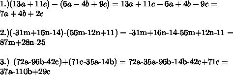 1.) (13a+11c)-(6a-4b+9c) = 13a+11c-6a+4b-9c = \\7a+4b+2c \\2.)(-31m+16n-14)-(56m-12n+11) = -31m+16n-14-56m+12n-11 = \\87m+28n-25 \\3.) (72a-96b-42c)+(71c-35a-14b) = 72a-35a-96b-14b-42c+71c = \\37a-110b+29c