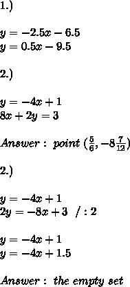 1.) \\ \\y=-2.5x-6.5 \\y=0.5x-9.5 \\ \\ 2.)\\\\y=-4x+1\\8x+2y=3 \\ \\ Answer : \ point \ (\frac{5}{6},-8\frac{7}{12}) \\\\2.)\\\\ y=-4x+1\\ 2y=-8x + 3 \ \ / :2\\ \\y=-4x+1\\  y=-4x + 1.5 \\ \\ Answer : \  the \ empty \ set