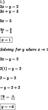 1.) \\ 2x-y=2 \\ 3x+y=3 \\ \\ 5x=5 \\ \\  \frac{5x}{5}=\frac{5}{5} \\ \\ \boxed{x=1} \\ \\ Solving\ for\ y\ where\ x\to1 \\ \\ 2x-y=2 \\ \\ 2(1)-y=2 \\ \\ 2-y=2 \\ \\ -y=2+2 \\ \\  \frac{-y}{-1}=\frac{4}{-1} \\ \\ \boxed{y=-4}