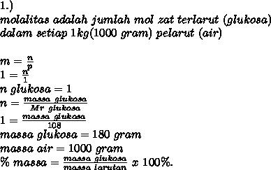 1.) \\ molalitas~adalah~jumlah~mol~zat~terlarut~(glukosa) \\ dalam ~setiap~1kg(1000~gram)~pelarut~(air)  \\ \\ m= \frac{n}{p}  \\ 1= \frac{n}{1}  \\ n~glukosa=1 \\ n= \frac{massa~glukosa}{Mr~glukosa}  \\  1= \frac{massa~glukosa}{108}   \\ massa~glukosa=180~gram \\ massa~air=1000~gram \\  \%~massa= \frac{massa~glukosa}{massa~larutan}~x~100 \%.