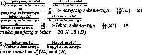 1.) \frac{panjang~model}{panjang~sebenarnya}= \frac{tinggi~model}{tinggi~sebenarnya}  \\  \frac{30}{panjang~sebenarnya}= \frac{12}{18}=> panjang~sebenarnya= \frac{12}{18}(30)=   20 \\  \frac{lebar~model}{panjang~sebenarnya}=\frac{tinggi~model}{tinggi~sebenarnya}\\\frac{27}{lebar~sebenarnya}= \frac{18}{12}=>lebar~sebenarnya= \frac{12}{18}(27)=18\\maka~panjang~x~lebar=20~X~18~(D)~ \\ \\2.)\frac{lebar~model}{lebar~sebenarnya}= \frac{tinggi~model}{tinggi~sebenarnya} \\ lebar~model= \frac{12}{74}(24)=4~(B)