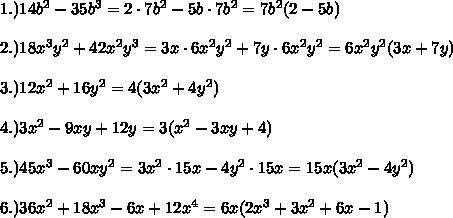 1.) 14b^2 - 35b^3=2\cdot7b^2-5b\cdot7b^2=7b^2(2-5b)\\\\2.) 18x^3y^2 + 42x^2y^3=3x\cdot6x^2y^2+7y\cdot6x^2y^2=6x^2y^2(3x+7y)\\\\3.) 12x^2 + 16y^2=4(3x^2+4y^2)\\\\4.) 3x^2 - 9xy + 12y=3(x^2-3xy+4)\\\\5.) 45x^3 - 60xy^2=3x^2\cdot15x-4y^2\cdot15x=15x(3x^2-4y^2)\\\\6.)36x^2+18x^3-6x+12x^4=6x(2x^3+3x^2+6x-1)