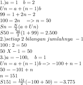 1.)a=1~~~b=2 \\ Un=a+(n-1)b \\ 99=1+2n-2 \\ 100=2n~~~=>n=50 \\ Sn= \frac{N}{2}( a+Un )\\ S50= \frac{50}{2}( 1+99)=2.500 \\2.) setiap~2~bilangan~jumlahnya~-1 \\ 100:2=50 \\ 50~X-1=50\\ 3.)a=-100,~~~b=1 \\ Un =a+(n-1)b=>-100+n-1 \\ 50=-101+n \\ n=151 \\ S151= \frac{151}{2}(-100+50)=-3.775
