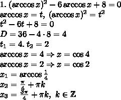 1.\;(\arccos x)^2-6\arccos x+8=0\\ \arccos x=t,\;(\arccos x)^2=t^2\\ t^2-6t+8=0\\ D=36-4\cdot8=4\\ t_1=4.\;t_2=2\\ \arccos x=4\Rightarrow x=\cos4\\ \arccos x=2\Rightarrow x=\cos2\\ x_1=\arccos\frac14\\ x_2=\frac\pi4+\pi k\\ x_3=\frac{3\pi}4+\pi k,\ k\in\mathbb{Z}