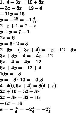 1.\;\;4-3x=19+8x\\-3x-8x=19-4\\-11x=15\\x=-\frac{15}{11}=-1\frac4{11}\\2.\;\;x+1=7-x\\x+x=7-1\\2x=6\\x=6:2=3\\2.\;\;3x-(-3x+4)=-x-12-3x\\3x+3x-4=-4x-12\\6x-4=-4x-12\\6x+4x=-12+4\\10x=-8\\x=-8:10=-0,8\\4.\;\;4(0,5x+4)=8(4+x)\\2x+16=32+8x\\2x-8x=32-16\\-6x=16\\x=-\frac{16}{6}=-2\frac46=-2\frac23