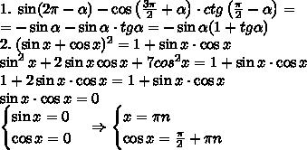 1.\;\sin(2\pi-\alpha)-\cos\left(\frac{3\pi}2+\alpha\right)\cdot ctg\left(\frac\pi2-\alpha\right)=\\=-\sin\alpha-\sin\alpha\cdot tg\alpha=-\sin\alpha(1+tg\alpha)\\ 2.\;(\sin x+\cos x)^2=1+\sin x\cdot\cos x\\ \sin^2x+2\sin x\cos x+7cos^2x=1+\sin x\cdot\cos x\\ 1+2\sin x\cdot\cos x=1+\sin x\cdot\cos x\\ \sin x\cdot\cos x=0\\ \begin{cases} \sin x=0\\\cos x=0 \end{cases}\Rightarrow \begin{cases} x=\pi n\\\cos x=\frac\pi2+\pi n \end{cases}