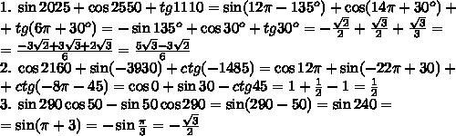1.\;\sin2025+\cos2550+tg1110=\sin(12\pi-135^o)+\cos(14\pi+30^o)+\\+tg{(6\pi+30^o)}=-\sin135^o+\cos30^o+tg30^o=-\frac{\sqrt2}2+\frac{\sqrt3}2+\frac{\sqrt3}3=\\=\frac{-3\sqrt2+3\sqrt3+2\sqrt3}6=\frac{5\sqrt3-3\sqrt2}6\\2.\;\cos2160+\sin(-3930)+ctg(-1485)=\cos12\pi+\sin(-22\pi+30)+\\+ctg(-8\pi-45)=\cos0+\sin30-ctg45=1+\frac12-1=\frac12\\3.\;\sin290\cos50-\sin50\cos290=\sin(290-50)=\sin240=\\=\sin(\pi+\fracpi3)=-\sin\frac\pi3=-\frac{\sqrt3}2