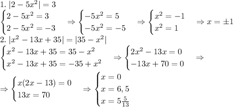 1.\;|2-5x^2|=3\\ \begin{cases} 2-5x^2=3\\ 2-5x^2=-3 \end{cases}\Rightarrow \begin{cases} -5x^2=5\\ -5x^2=-5 \end{cases}\Rightarrow \begin{cases} x^2=-1\\ x^2=1 \end{cases}\Rightarrow x=\pm1\\ 2.\;|x^2-13x+35|=|35-x^2|\\ \begin{cases} x^2-13x+35=35-x^2\\ x^2-13x+35=-35+x^2 \end{cases}\Rightarrow \begin{cases} 2x^2-13x=0\\ -13x+70=0 \end{cases}\Rightarrow\\\Rightarrow \begin{cases} x(2x-13)=0\\ 13x=70 \end{cases}\Rightarrow \begin{cases} x=0\\ x=6,5\\ x=5\frac5{13} \end{cases}