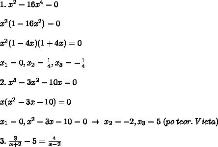 1.\; x^2-16x^4=0\\\\x^2(1-16x^2)=0\\\\x^2(1-4x)(1+4x)=0\\\\x_1=0,x_2=\frac{1}{4},x_3=-\frac{1}{4}\\\\2.\; x^3-3x^2-10x=0\\\\x(x^2-3x-10)=0\\\\x_1=0,x^2-3x-10=0\; \to \; x_2=-2,x_3=5\; (po\; teor.\; Vieta)\\\\3.\; \frac{3}{x+2}-5=\frac{4}{x-2}