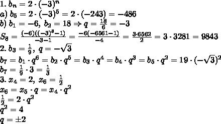 1.\;b_n=2\cdot(-3)^n\\a)\;b_5=2\cdot(-3)^5=2\cdot(-243)=-486\\b)\;b_1=-6,\;b_2=18\Rightarrow q=\frac{18}{6}=-3\\S_8=\frac{(-6)((-3)^8-1)}{-3-1}=\frac{-6(-6561-1)}{-4}=\frac{3\cdot6562}{2}=3\cdot3281=9843\\2.\;b_3=\frac19,\;q=-\sqrt3\\b_7=b_1\cdot q^6=b_2\cdot q^5=b_3\cdot q^4=b_4\cdot q^3=b_5\cdot q^2=\farc19\cdot(-\sqrt3)^2\\b_7=\frac19\cdot3=\frac13\\3.\;x_4=2,\;x_6=\frac12\\x_6=x_5\cdot q=x_4\cdot q^2\\\frac12=2\cdot q^2\\q^2=4\\q=\pm2