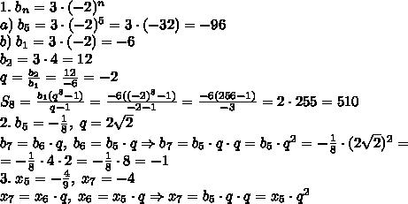 1.\;b_n=3\cdot(-2)^n\\a)\;b_5=3\cdot(-2)^5=3\cdot(-32)=-96\\b)\;b_1=3\cdot(-2)=-6\\b_2=3\cdot4=12\\q=\frac{b_2}{b_1}=\frac{12}{-6}=-2\\S_8=\frac{b_1(q^8-1)}{q-1}=\frac{-6((-2)^8-1)}{-2-1}=\frac{-6(256-1)}{-3}=2\cdot255=510\\2.\;b_5=-\frac18,\;q=2\sqrt2\\b_7=b_6\cdot q,\;b_6=b_5\cdot q\Rightarrow b_7=b_5\cdot q\cdot q=b_5\cdot q^2=-\frac18\cdot(2\sqrt2)^2=\\=-\frac18\cdot4\cdot2=-\frac18\cdot8=-1\\3.\;x_5=-\frac49,\;x_7=-4\\x_7=x_6\cdot q,\;x_6=x_5\cdot q\Rightarrow x_7=b_5\cdot q\cdot q=x_5\cdot q^2