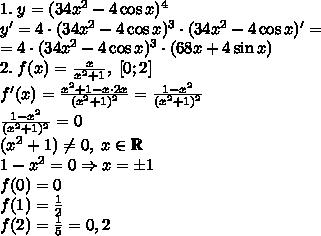 1.\;y=(34x^2-4\cos x)^4\\y'=4\cdot(34x^2-4\cos x)^3\cdot(34x^2-4\cos x)'=\\=4\cdot(34x^2-4\cos x)^3\cdot(68x+4\sin x)\\2.\;f(x)=\frac{x}{x^2+1},\;[0;2]\\f'(x)=\frac{x^2+1-x\cdot2x}{(x^2+1)^2}=\frac{1-x^2}{(x^2+1)^2}\\\frac{1-x^2}{(x^2+1)^2}=0\\(x^2+1)\neq0,\;x\in\mathbb{R}\\1-x^2=0\Rightarrow x=\pm1\\f(0)=0\\f(1)=\frac12\\f(2)=\frac15=0,2