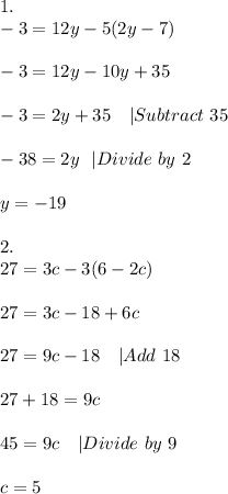 1.\-3=12y-5(2y-7)\\-3=12y-10y+35\\-3=2y+35\ \ \ |Subtract\ 35\\-38=2y\ \ |Divide\ by\ 2\\y=-19\\2.\27=3c-3(6-2c)\\27=3c-18+6c\\27=9c-18\ \ \ |Add\ 18\\27+18=9c\\45=9c\ \ \ |Divide\ by\ 9\\c=5