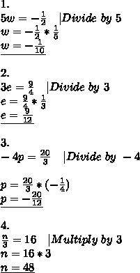 1.\5w=-\frac{1}{2}\ \ \ |Divide\ by\ 5\w=-\frac{1}{2}*\frac{1}{5}\\underline{w=-\frac{1}{10}}\\2.\3e=\frac{9}{4}\ \ \ |Divide\ by\ 3\e=\frac{9}{4}*\frac{1}{3}\\underline{e=\frac{9}{12}}\\3.\-4p=\frac{20}{3}\ \ \ |Divide\ by\ -4\\p=\frac{20}{3}*(-\frac{1}{4})\\underline{p=-\frac{20}{12}}\\4.\\frac{n}{3}=16\ \ \ |Multiply\ by\ 3\n=16*3\\underline{n=48}