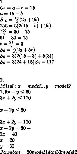 1.\\U_2= a + b = 15\\a=15-b\\S_{10} =  \frac{10}{2} (2a + 9b)\\255  = 5(2(15-b) + 9b)\\ \frac{255}{5} = 30 + 7b\\51 - 30 = 7b\\b= \frac{21}{7}=3 \\S_6 =  \frac{6}{2} (2a + 5b)\\S_6 = 3(2(15-3) + 5(3))\\S_6 = 3(24+15)S_6 = 117 \\\\\\2. \\Misal : x= model 1, y= model 2\\1,5x+y \leq  60 \\3x+2y \leq 120\\\\x+2y \leq  80\\\\3x + 2y = 120\\x + 2y = 80   -\\2x = 40\\x= 20\\y= 30\\Jawaban = 20 model 1 dan 30 model 2