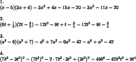 1.\\(x-5)(3x+4)=3x^2+4x-15x-20=3x^2-11x-20\\ \\2.\\(6t+ \frac{1}{2} )(2t- \frac{3}{2} )=12t^2-9t+t- \frac{3}{4} =12t^2-8t-\frac{3}{4} \\ \\3.\\(a^3-6)(a^3+7)=a^6+7a^3-6a^3-42=a^6+a^3-42\\ \\4.\\(7b^3-3t^2)^2=(7b^3)^2-2\cdot7b^3\cdot3t^2+(3t^2)^2=49b^6-42b^3t^2+9t^4