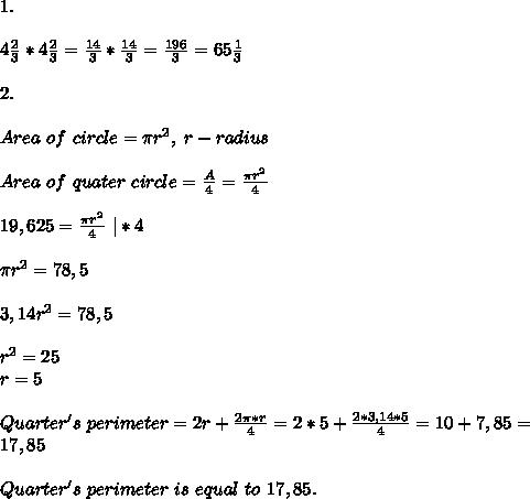 1.\\\\ 4\frac{2}{3}*4\frac{2}{3}=\frac{14}{3}*\frac{14}{3}=\frac{196}{3}=65\frac{1}{3}\\\\2.\\\\ Area\ of \ circle= \pi r^2,\ r-radius\\\\ Area\ of\ quater\ circle=\frac{A}{4}=\frac{\pi r^2}{4}\\\\19,625=\frac{\pi r^2}{4}\ |*4\\\\ \pi r^2=78,5\\\\ 3,14r^2=78,5\\\\ r^2=25\\ r=5\\\\Quarter's\ perimeter=2r+\frac{2 \pi*r}{4}=2*5+\frac{2*3,14*5}{4}=10+7,85=\\17,85\\\\ Quarter's \ perimeter\ is\ equal\ to\ 17,85.