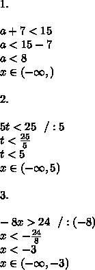1.\\\\ a+7<15 \\a<15-7 \\a<8\\x \in (-\infty ,)\\\\2.\\\\ 5t<25\ \ /:5\\t<\frac{25}{5}\\t<5\\x \in (-\infty ,5)\\\\3.\\\\ -8x>24\ \ / :(-8)\\x<-\frac{24}{8}\\x<-3 \\ x \in (-\infty ,-3)