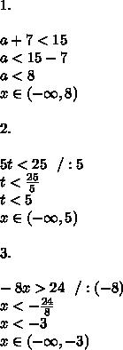 1.\\\\ a+7<15 \\a<15-7 \\a<8\\x \in (-\infty ,8)\\\\2.\\\\ 5t<25\ \ /:5\\t<\frac{25}{5}\\t<5\\x \in (-\infty ,5)\\\\3.\\\\ -8x>24\ \ / :(-8)\\x<-\frac{24}{8}\\x<-3 \\ x \in (-\infty ,-3)