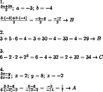1.\\\frac{3a+2b}{2};\ a=-3;\ b=-4\\\\\frac{3\cdot(-3)+2\cdot(-4)}{2}=\frac{-9-8}{2}=\frac{-17}{2}\to B\\\\2.\\3+5\cdot6-4=3+30-4=33-4=29\to B\\\\3.\\6-2\cdot2+2^5=6-4+32=2+32=34\to C\\\\4.\\\frac{3x-y}{6z-x};\ x=2;\ y=8;\ z=-2\\\\\frac{3\cdot2-8}{6\cdot(-2)-2}=\frac{6-8}{-12-2}=\frac{-2}{-14}=\frac{1}{7}\to A