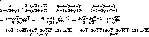 1.\\\frac{4}{2+\sqrt3+\sqrt7}\cdot\frac{2-(\sqrt3+\sqrt7)}{2-(\sqrt3+\sqrt7)}=\frac{8-4\sqrt3-4\sqrt7}{2^2-(\sqrt3+\sqrt7)^2}=\frac{8-4\sqrt3-4\sqrt7}{4-3-2\sqrt{3\cdot7}-7}\\\\=\frac{8-4\sqrt3-4\sqrt7}{-6-2\sqrt{21}}=\frac{-2(2\sqrt3+2\sqrt7-4)}{-2(3+\sqrt{21})}=\frac{2\sqrt3+2\sqrt7-4}{3+\sqrt{21}}\cdot\frac{3-\sqrt{21}}{3-\sqrt{21}}\\\\=\frac{6\sqrt3-2\sqrt{63}+6\sqrt7-2\sqrt{147}-12+4\sqrt{21}}{3^2-(\sqrt{21})^2}=\frac{6\sqrt3-2\sqrt{9\cdot7}+6\sqrt7-2\sqrt{49\cdot3}-12+4\sqrt{21}}{9-21}