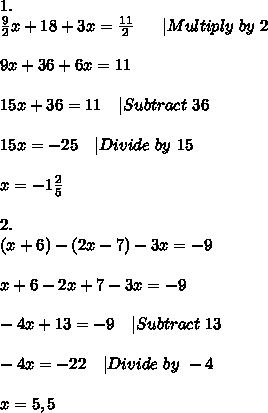 1.\\\frac{9}{2}x+18+3x=\frac{11}{2}\ \ \ \ \ |Multiply\ by\ 2\\\\9x+36+6x=11\\\\15x+36=11\ \ \ |Subtract\ 36\\\\15x=-25\ \ \ |Divide\ by\ 15\\\\x=-1\frac{2}{5}\\\\2.\\(x+6)-(2x-7)-3x=-9\\\\x+6-2x+7-3x=-9\\\\-4x+13=-9\ \ \ |Subtract\ 13\\\\-4x=-22\ \ \ |Divide\ by\ -4\\\\x=5,5